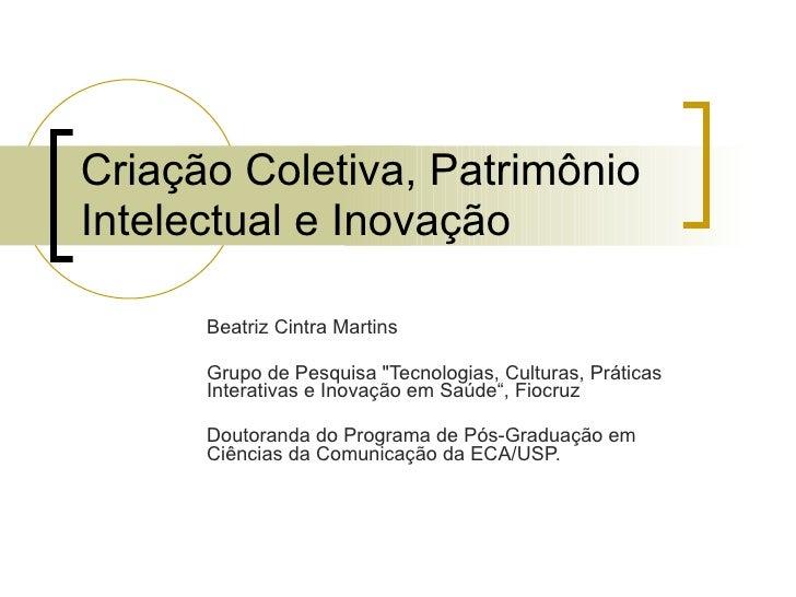 """Criação Coletiva, Patrimônio Intelectual e Inovação Beatriz Cintra Martins Grupo de Pesquisa  """" Tecnologias ,  Cultur..."""