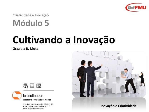 Criatividade e Inovação  Módulo 5  Cultivando a Inovação Graziela B. Mota  Graziela Mota  Inovação e Criatividade