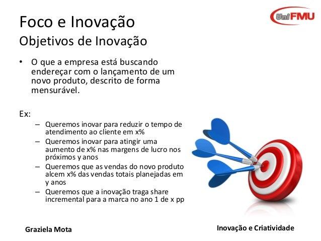 Foco e Inovação Objetivos de Inovação • O que a empresa está buscando endereçar com o lançamento de um novo produto, descr...