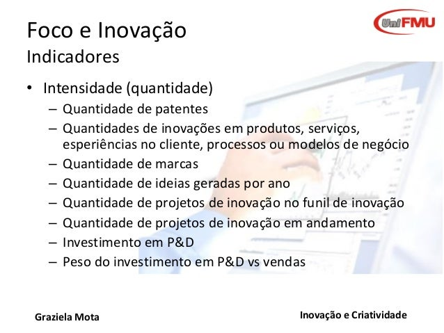 Foco e Inovação Indicadores • Intensidade (quantidade) – Quantidade de patentes – Quantidades de inovações em produtos, se...