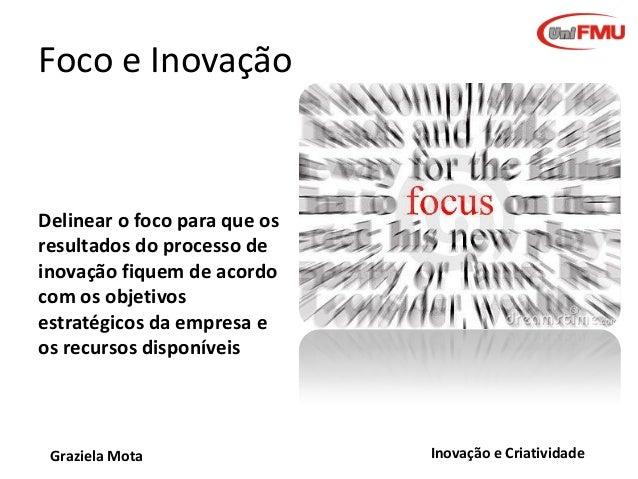 Foco e Inovação  Delinear o foco para que os resultados do processo de inovação fiquem de acordo com os objetivos estratég...