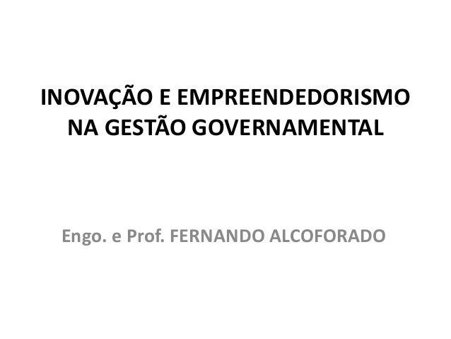 INOVAÇÃO E EMPREENDEDORISMO NA GESTÃO GOVERNAMENTAL Engo. e Prof. FERNANDO ALCOFORADO