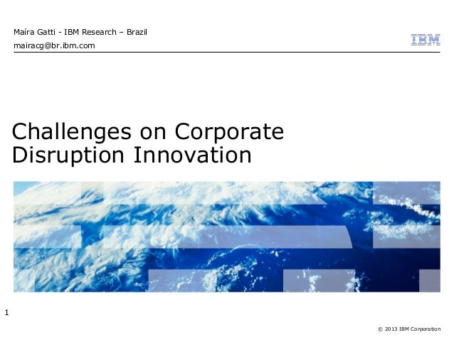 © 2013 IBM Corporation Challenges on Corporate Disruption Innovation Maíra Gatti - IBM Research – Brazil mairacg@br.ibm.co...