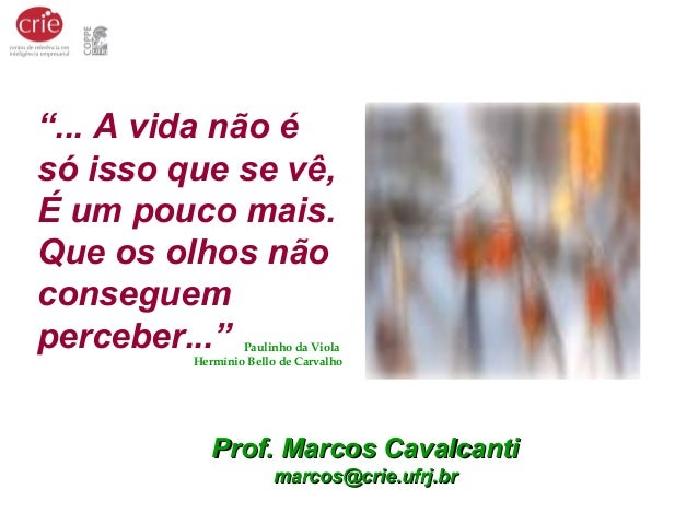 """Prof. Marcos CavalcantiProf. Marcos Cavalcanti marcos@crie.ufrj.brmarcos@crie.ufrj.br """"... A vida não é só isso que se vê,..."""