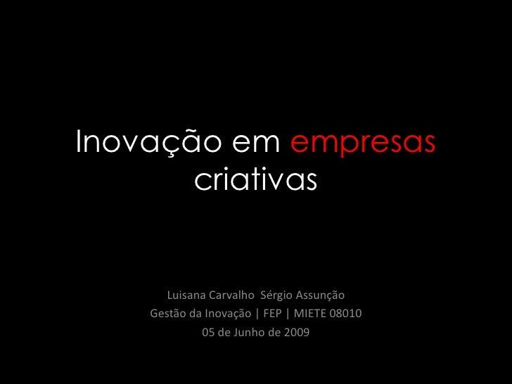 Inovação em empresascriativas<br />Luisana Carvalho  Sérgio Assunção<br />Gestão da Inovação   FEP   MIETE 08010<br />05 d...