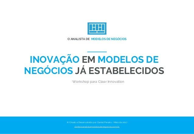 INOVAÇÃO EM MODELOS DE NEGÓCIOS JÁ ESTABELECIDOS Workshop para Clear Innovation © Criado e Desenvolvido por Daniel Pereira...