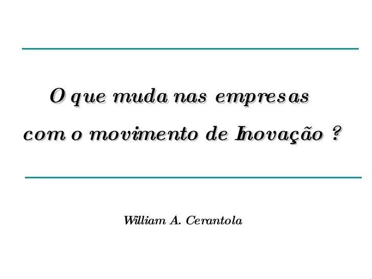 O que muda nas empresas  com o movimento de Inovação ? William A. Cerantola
