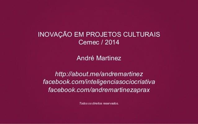 INOVAÇÃO EM PROJETOS CULTURAIS Cemec / 2014 André Martinez http://about.me/andremartinez facebook.com/inteligenciasociocri...