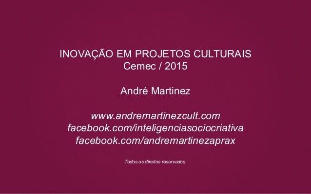 INOVAÇÃO EM PROJETOS CULTURAIS Cemec / 2015 André Martinez www.andremartinezcult.com facebook.com/inteligenciasociocriativ...