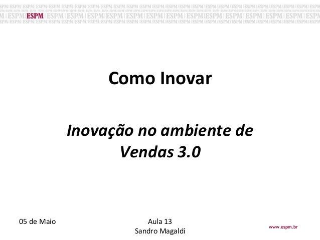 Como Inovar o Inovação no ambiente de Vendas 3.0 05 de Maio Aula 13 Sandro Magaldi www.espm.br