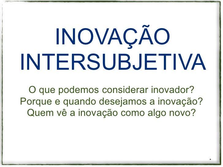INOVAÇÃOINTERSUBJETIVA O que podemos considerar inovador?Porque e quando desejamos a inovação? Quem vê a inovação como alg...