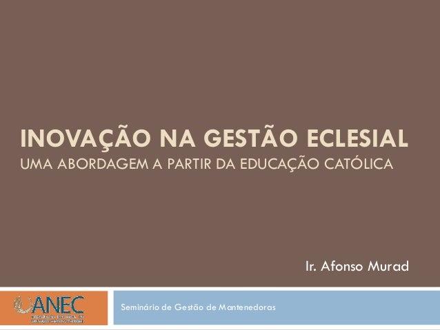 INOVAÇÃO NA GESTÃO ECLESIAL UMA ABORDAGEM A PARTIR DA EDUCAÇÃO CATÓLICA Ir. Afonso Murad Seminário de Gestão de Mantenedor...