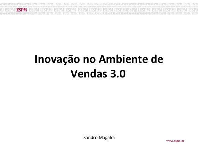 Inovação no Ambiente de Vendas 3.0o Sandro Magaldi www.espm.br