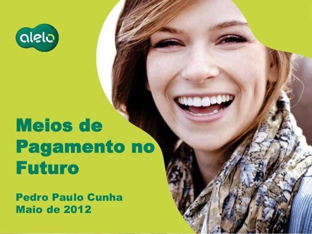 Meios de Pagamento no Futuro Pedro Paulo Cunha Maio de 2012