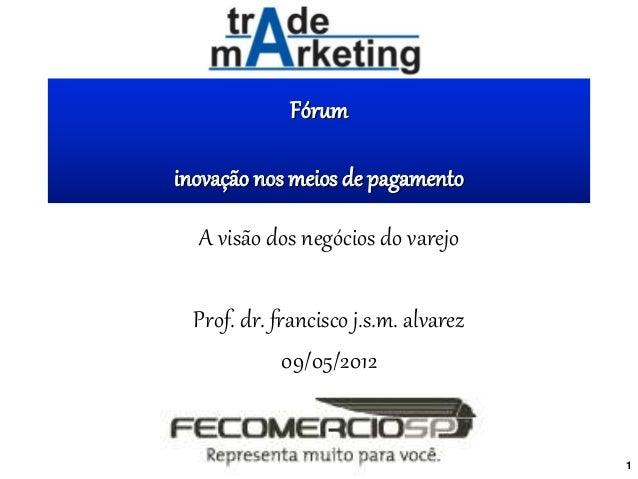 Fórum inovação nos meios de pagamento A visão dos negócios do varejo Prof. dr. francisco j.s.m. alvarez 09/05/2012 1