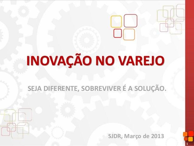 1INOVAÇÃO NO VAREJOSEJA DIFERENTE, SOBREVIVER É A SOLUÇÃO.SJDR, Março de 2013