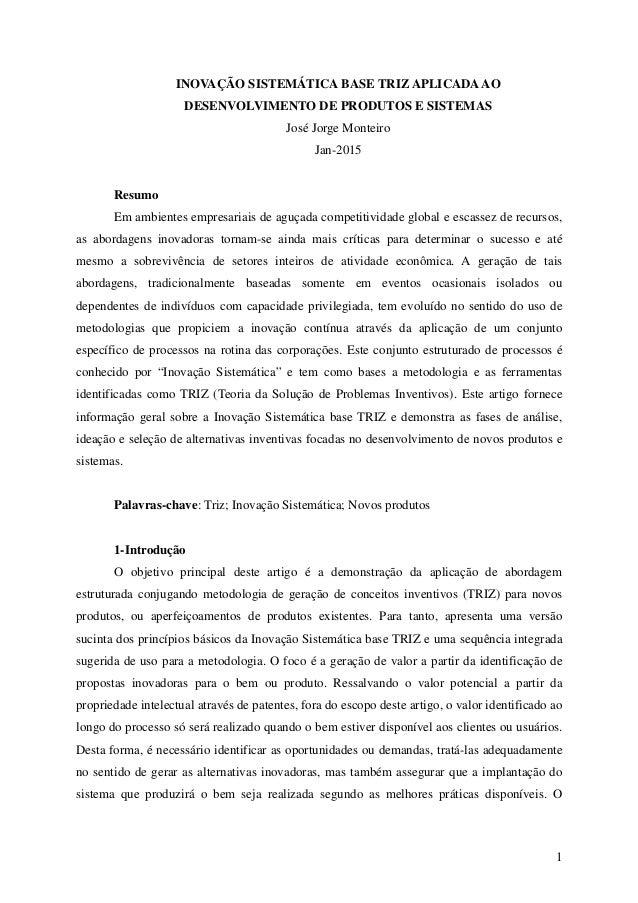 1 INOVAÇÃO SISTEMÁTICA BASE TRIZ APLICADAAO DESENVOLVIMENTO DE PRODUTOS E SISTEMAS José Jorge Monteiro Jan-2015 Resumo Em ...