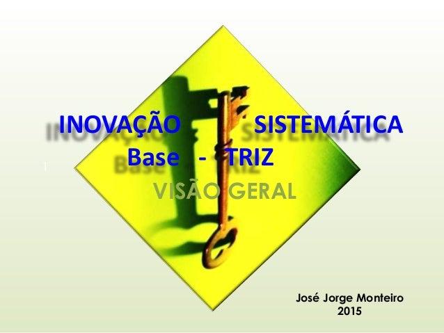 INOVAÇÃO SISTEMÁTICA Base - TRIZ VISÃO GERAL 1 José Jorge Monteiro 2015