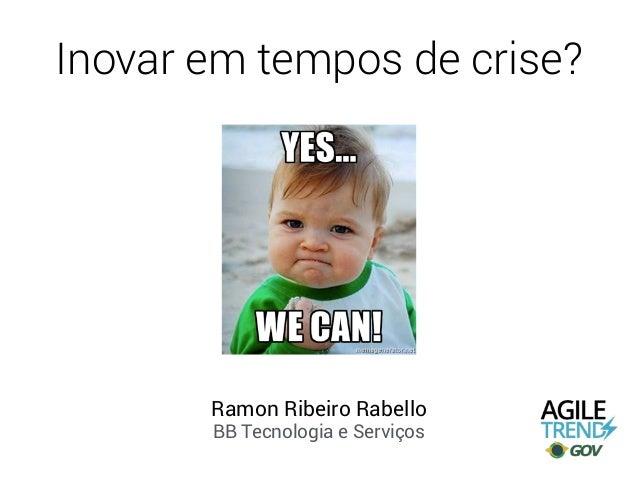 Inovar em tempos de crise? Ramon Ribeiro Rabello BB Tecnologia e Serviços