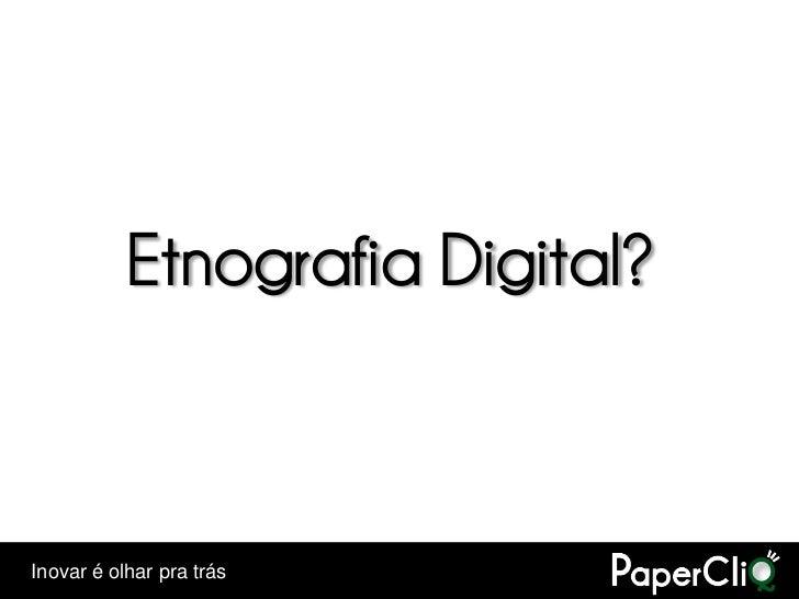 Etnografia Digital?    Inovar é olhar pra trás