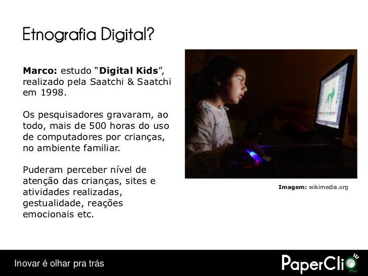 """Etnografia Digital?   Marco: estudo """"Digital Kids"""",   realizado pela Saatchi & Saatchi   em 1998.    Os pesquisadores grav..."""