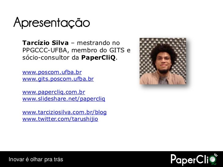 Apresentação      Tarcízio Silva – mestrando no      PPGCCC-UFBA, membro do GITS e      sócio-consultor da PaperCliQ.     ...