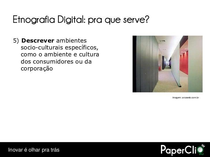 Etnografia Digital: pra que serve?   5) Descrever ambientes      socio-culturais específicos,      como o ambiente e cultu...
