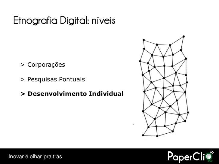 Etnografia Digital: níveis        > Corporações       > Pesquisas Pontuais       > Desenvolvimento Individual     Inovar é...
