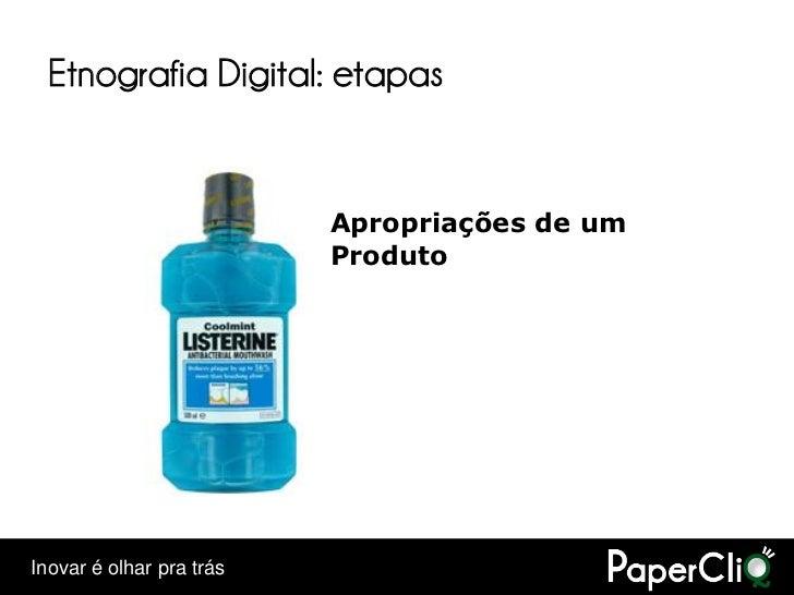 Etnografia Digital: etapas                             Apropriações de um                           Produto     Inovar é o...