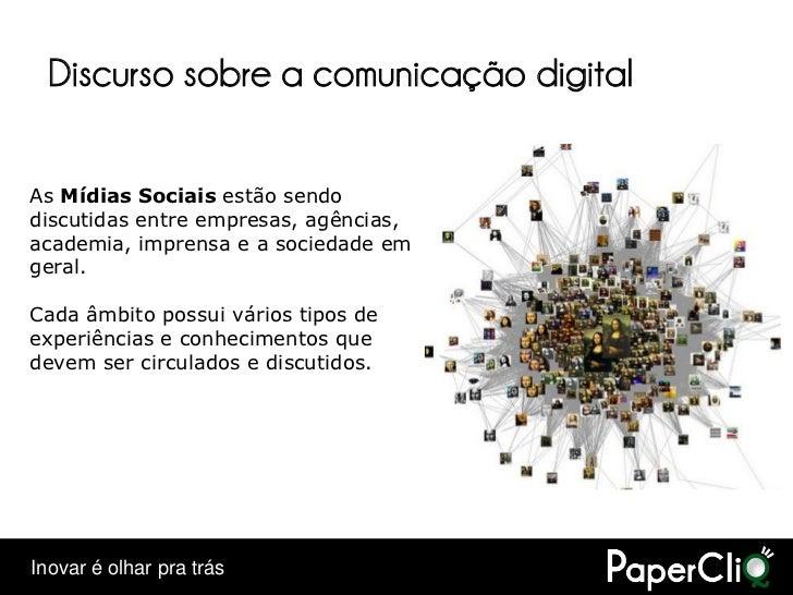 Discurso sobre a comunicação digital  As Mídias Sociais estão sendo discutidas entre empresas, agências, academia, imprens...
