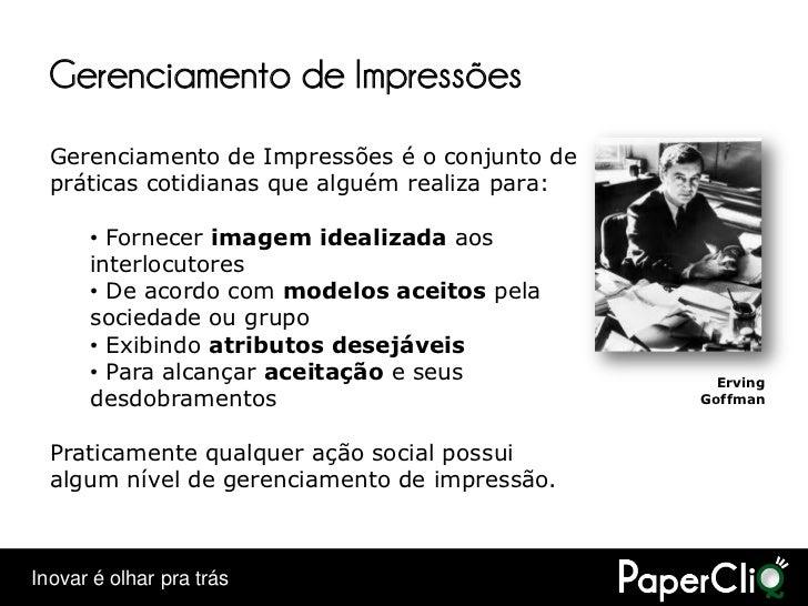 Gerenciamento de Impressões   Gerenciamento de Impressões é o conjunto de   práticas cotidianas que alguém realiza para:  ...