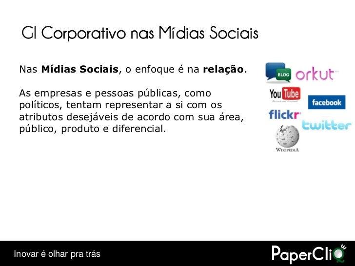 GI Corporativo nas Mídias Sociais  Nas Mídias Sociais, o enfoque é na relação.   As empresas e pessoas públicas, como  pol...