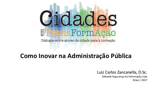 Como Inovar na Administração Pública Luiz Carlos Zancanella, D.Sc. Safeweb Segurança da Informação Ltda Maio / 2017