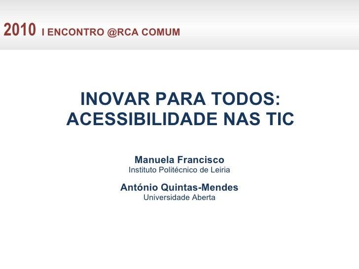INOVAR PARA TODOS: ACESSIBILIDADE NAS TIC Manuela Francisco Instituto Politécnico de Leiria António Quintas-Mendes Univers...