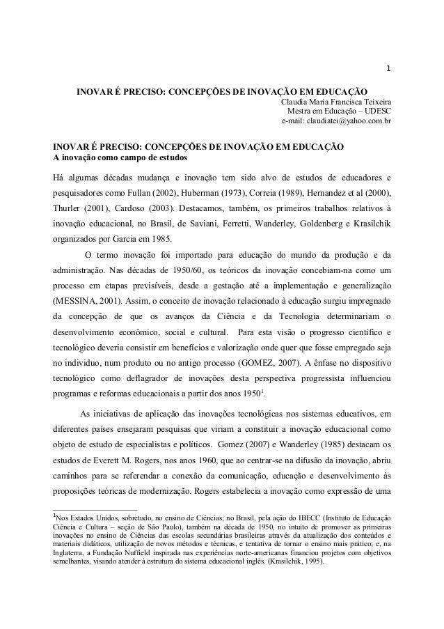 1 INOVAR É PRECISO: CONCEPÇÕES DE INOVAÇÃO EM EDUCAÇÃO Claudia Maria Francisca Teixeira Mestra em Educação – UDESC e-mail:...