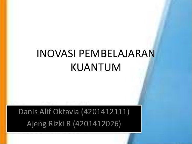 INOVASI PEMBELAJARAN KUANTUM Danis Alif Oktavia (4201412111) Ajeng Rizki R (4201412026)