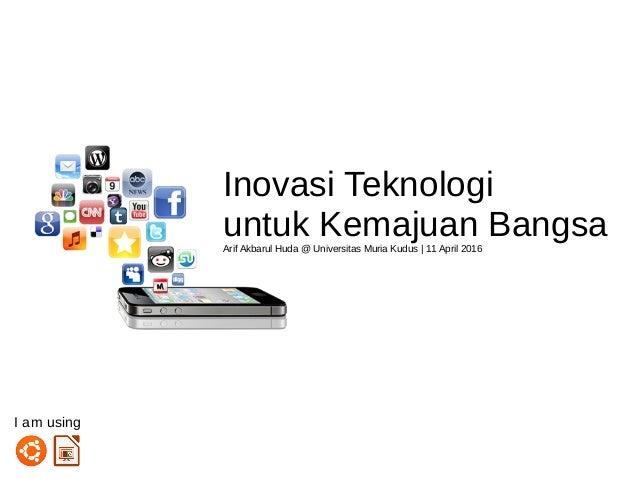 Inovasi Teknologi untuk Kemajuan BangsaArif Akbarul Huda @ Universitas Muria Kudus | 11 April 2016 I am using