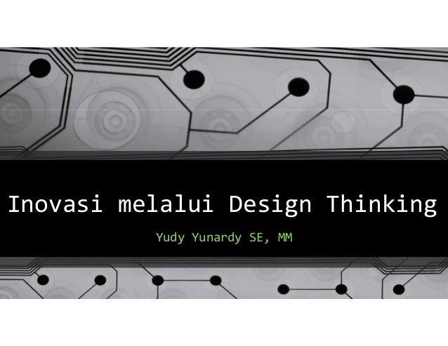 Inovasi melalui Design Thinking Yudy Yunardy SE, MM
