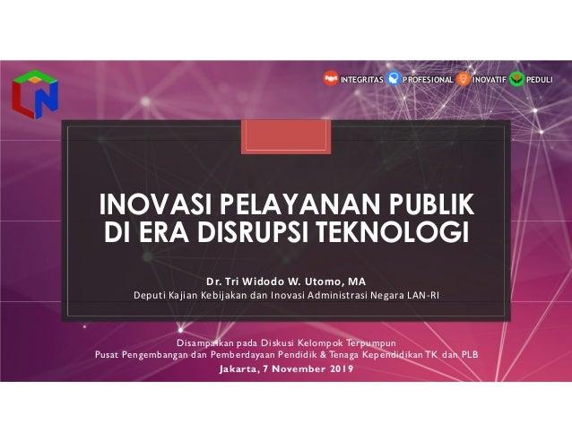 INOVASI PELAYANAN PUBLIK DI ERA DISRUPSI TEKNOLOGI Dr. Tri Widodo W. Utomo, MA Deputi Kajian Kebijakan dan Inovasi Adminis...