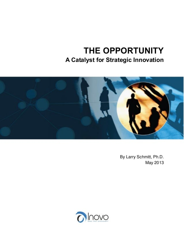 THE OPPORTUNITY A Catalyst for Strategic Innovation By Larry Schmitt, Ph.D. May 2013