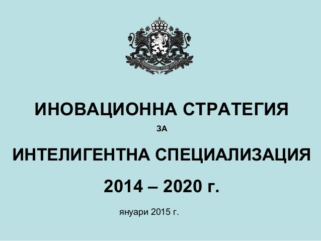 ИНОВАЦИОННА СТРАТЕГИЯ ЗА ИНТЕЛИГЕНТНА СПЕЦИАЛИЗАЦИЯ 2014 – 2020 г. януари 2015 г.