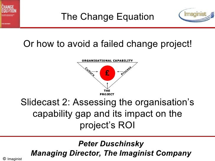 Slidecast 2: Assessing the organisation's capability gap and its impact on the project's ROI The Change Equation Or how to...