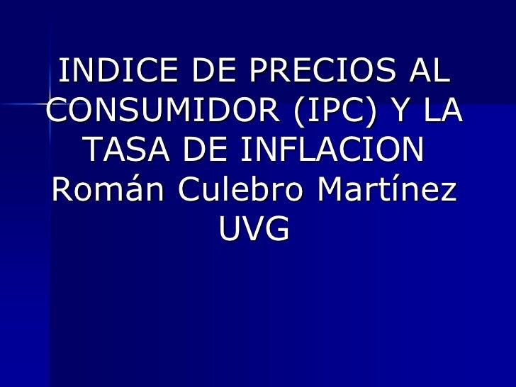 INDICE DE PRECIOS AL CONSUMIDOR (IPC) Y LA TASA DE INFLACIONRomán Culebro MartínezUVG<br />