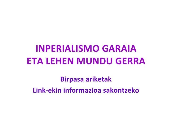 INPERIALISMO GARAIAETA LEHEN MUNDU GERRA          Birpasa ariketak Link-ekin informazioa sakontzeko