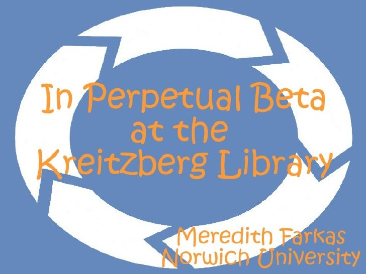 In Perpetual Beta at the Kreitzberg Library Meredith Farkas Norwich University