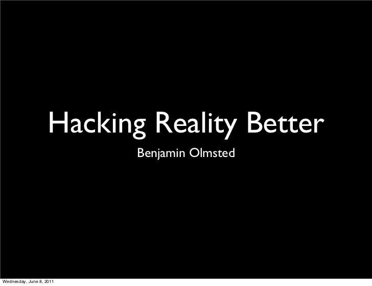 Hacking Reality Better                           Benjamin OlmstedWednesday, June 8, 2011