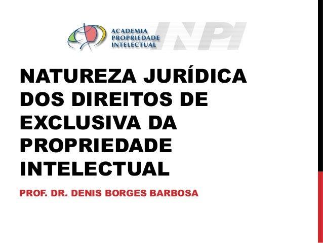 NATUREZA JURÍDICA DOS DIREITOS DE EXCLUSIVA DA PROPRIEDADE INTELECTUAL PROF. DR. DENIS BORGES BARBOSA