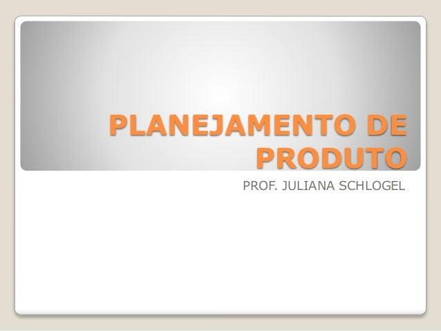 PLANEJAMENTO DE  PRODUTO  PROF. JULIANA SCHLOGEL