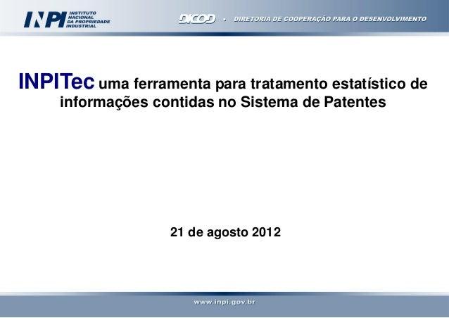 INPITec uma ferramenta para tratamento estatístico de informações contidas no Sistema de Patentes  21 de agosto 2012