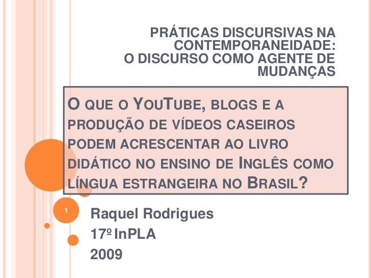 PRÁTICAS DISCURSIVAS NA CONTEMPORANEIDADE: <br />O DISCURSO COMO AGENTE DE MUDANÇAS <br />O que o YouTube, blogs e a produ...